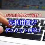 J:COMのインターネットはヤバい?元利用者がジェイコムの口コミ・評判の実態を解説!