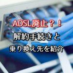 ADSLが廃止?サービス終了に伴う解約手続きと乗り換え先を紹介!