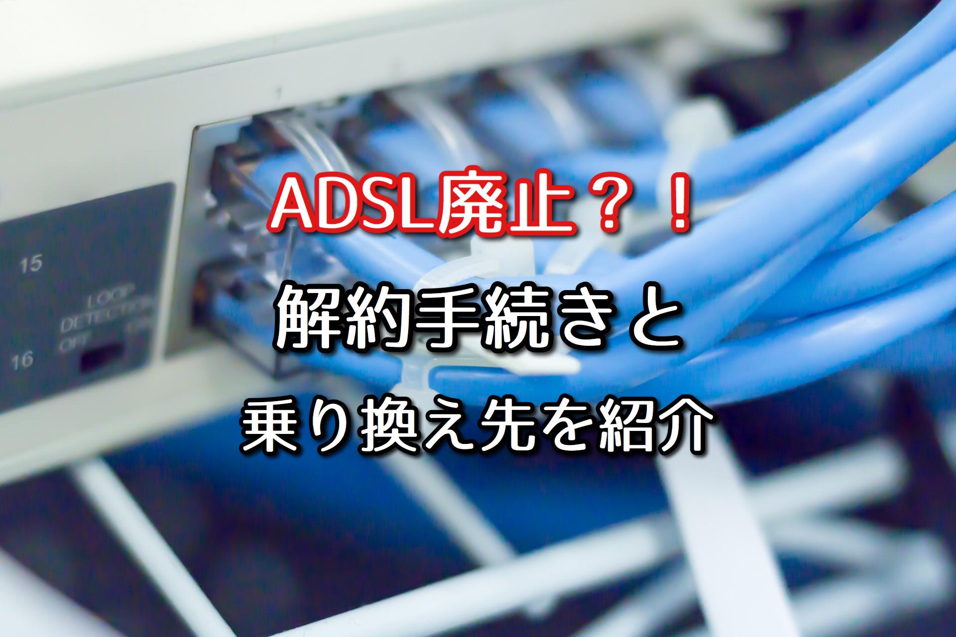 ADSLが廃止?サービス終了に伴う解約手続きと乗り換え先を紹介 ...