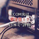 J:COM光1Gbpsコースはやめておけ!デメリットや口コミ・評判を紹介!