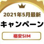 【2021年5月】格安SIMのキャンペーンを7項目で徹底比較!一番オトクなMVNOはこれだ!