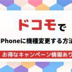 ドコモでiPhoneへ機種変更する3つの手順!格安価格で手に入るキャンペーン情報も