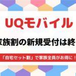【2021年9月最新】UQモバイルの家族割は申し込み終了!自宅セット割で代替できる