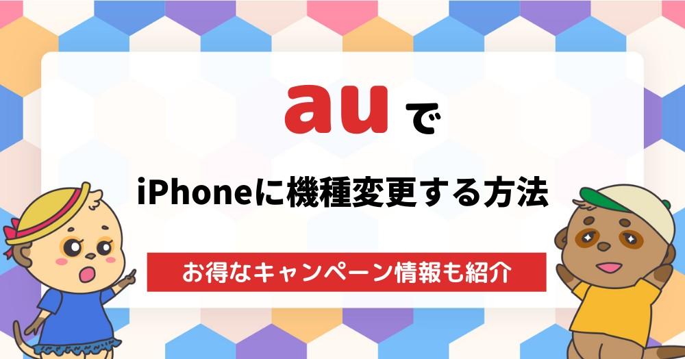 auでiPhoneへ機種変更する手順・バックアップ方法を解説!お得なキャンペーン情報も!