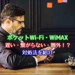 ポケットWi-Fi・WiMAXの速度が遅い・繋がらない・圏外?対処法を紹介!