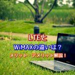 LTEとWiMAXの違いは?それぞれのメリット・デメリットを解説!