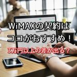 WiMAXの契約はココがおすすめ!3万円以上差が出る可能性アリ?