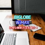 BIGLOBEのWiMAXで違約金が掛からないお得な解約方法を解説!