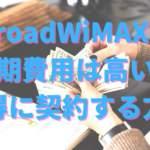Broad WiMAXの初期費用はいくらかかる?内訳と無料キャンペーンのお得な申し込み方法とは