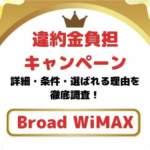Broad WiMAX【違約金負担キャンペーン】の詳細解説!選ばれている理由も含めて徹底調査!